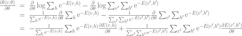 \Large{ \begin{array}{rcl} \frac{\partial l(v;\theta)}{\partial \theta} &=& \frac{\partial}{\partial \theta}\log \sum_h \mathrm{e}^{-E(v,h)} - \frac{\partial}{\partial \theta} \log \sum_{v'}\sum_{h'}\mathrm{e}^{-E(v',h')} \\  &=& \frac{1}{\sum_h \mathrm{e}^{-E(v,h)}} \frac{\partial}{\partial \theta} \sum_h \mathrm{e}^{-E(v,h)} - \frac{1}{\sum_{v'}\sum_{h'}\mathrm{e}^{-E(v',h')}} \frac{\partial}{\partial \theta} \sum_{v'}\sum_{h'}\mathrm{e}^{-E(v',h')} \\  &=& - \frac{1}{\sum_h \mathrm{e}^{-E(v,h)}} \sum_h \mathrm{e}^{-E(v,h)}\frac{\partial E(v,h)}{\partial \theta} + \frac{1}{\sum_{v'}\sum_{h'}\mathrm{e}^{-E(v',h')}} \sum_{v'}\sum_{h'}\mathrm{e}^{-E(v',h')}\frac{\partial E(v',h')}{\partial \theta}  \end{array}}
