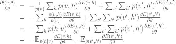 \Large{ \begin{array}{rcl} \frac{\partial l(v;\theta)}{\partial \theta} &=& - \frac{1}{p(v)} \sum_h p(v,h) \frac{\partial E(v,h)}{\partial \theta} + \sum_{v'}\sum_{h'}p(v',h')\frac{\partial E(v',h')}{\partial \theta} \  &=& -\sum_h \frac{p(v,h)}{p(v)} \frac{\partial E(v,h)}{\partial \theta} + \sum_{v'}\sum_{h'}p(v',h')\frac{\partial E(v',h')}{\partial \theta} \  &=& -\sum_h p(h | v) \frac{\partial E(v,h)}{\partial \theta} + \sum_{v'}\sum_{h'}p(v',h')\frac{\partial E(v',h')}{\partial \theta} \  &=& -\mathbb{E}_{p(h | v)} \frac{\partial E(v,h)}{\partial \theta} + \mathbb{E}_{p(v',h')}\frac{\partial E(v',h')}{\partial \theta}. \  \end{array}}