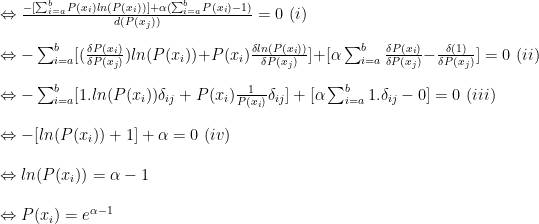 \Leftrightarrow\frac{-[\sum_{i=a}^{b}P(x_i)ln(P(x_i))]+\alpha(\sum_{i=a}^{b}P(x_i)-1)}{d(P(x_j))}=0\,\,(i)\\\\  \Leftrightarrow-\sum_{i=a}^{b}[(\frac{\delta P(x_i)}{\delta P(x_j)})ln(P(x_i))+P(x_i)\frac{\delta ln(P(x_i))}{\delta P(x_j)}]+[\alpha \sum_{i=a}^{b} \frac{\delta P(x_i)}{\delta P(x_j)}-\frac{\delta (1)}{\delta P(x_j)}]=0\,\,(ii)\\\\  \Leftrightarrow-\sum_{i=a}^{b}[1.ln(P(x_i))\delta_{ij}+P(x_i)\frac{1}{P(x_i)}\delta_{ij}]+[\alpha \sum_{i=a}^{b}1.\delta_{ij}-0]=0\,\,(iii)\\\\  \Leftrightarrow-[ln(P(x_i))+1]+\alpha=0\,\,(iv)\\\\  \Leftrightarrow ln(P(x_i))=\alpha-1\\\\  \Leftrightarrow P(x_i)=e^{\alpha-1}