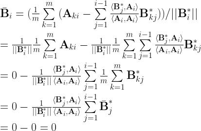 \bar{\textbf{B}}_{i} = (\frac{1}{m}\sum\limits_{k=1}^{m}{(\textbf{A}_{ki} - \sum\limits_{j=1}^{i-1}{\frac{\langle \textbf{B}^{*}_{j}, \textbf{A}_{i} \rangle}{\langle \textbf{A}_{i}, \textbf{A}_{i} \rangle}\textbf{B}^{*}_{kj}})})/||\textbf{B}^{*}_{i}||\\ = \frac{1}{||\textbf{B}^{*}_{i}||}\frac{1}{m}\sum\limits_{k=1}^{m}{\textbf{A}_{ki}} - \frac{1}{||\textbf{B}^{*}_{i}||}\frac{1}{m}\sum\limits_{k=1}^{m}{\sum\limits_{j=1}^{i-1}{\frac{\langle \textbf{B}^{*}_{j}, \textbf{A}_{i} \rangle}{\langle \textbf{A}_{i}, \textbf{A}_{i} \rangle}\textbf{B}^{*}_{kj}}}\\ = 0 - \frac{1}{||\textbf{B}^{*}_{i}||}\frac{\langle \textbf{B}^{*}_{j}, \textbf{A}_{i} \rangle}{\langle \textbf{A}_{i}, \textbf{A}_{i} \rangle}\sum\limits_{j=1}^{i-1}{\frac{1}{m}\sum\limits_{k=1}^{m}{\textbf{B}^{*}_{kj}}}\\ = 0 - \frac{1}{||\textbf{B}^{*}_{i}||}\frac{\langle \textbf{B}^{*}_{j}, \textbf{A}_{i} \rangle}{\langle \textbf{A}_{i}, \textbf{A}_{i} \rangle}\sum\limits_{j=1}^{i-1}{\bar{\textbf{B}}^{*}_{j}}\\ = 0 - 0 = 0