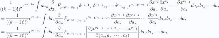 \begin{aligned}&\frac{1}{{((k-1)!)^2}} \epsilon^{ r s \cdots t u } \int da_u \frac{\partial {}}{\partial {a_{u}}} F_{\mu_1 \mu_2 \cdots \mu_{k-1} }{\delta^{\mu_{k-1}}}_{\nu_1} {\delta^{ \mu_{k-2} }}_{\nu_2} \cdots {\delta^{\mu_{1}} }_{\nu_{k-1}}\epsilon^{\nu_1 \nu_2 \cdots \nu_{k-1}}\frac{\partial {x^{\nu_1}}}{\partial {a_r}}\frac{\partial {x^{\nu_2}}}{\partial {a_s}}\cdots\frac{\partial {x^{\nu_{k-1}}}}{\partial {a_t}}da_r da_s \cdots da_t \\ &=\frac{1}{{((k-1)!)^2}} \epsilon^{ r s \cdots t u } \int da_u \frac{\partial {}}{\partial {a_{u}}} F_{\mu_1 \mu_2 \cdots \mu_{k-1} }\epsilon^{\mu_{k-1} \mu_{k-2} \cdots \mu_{1}}\frac{\partial {x^{\mu_{k-1}}}}{\partial {a_r}}\frac{\partial {x^{\mu_{k-2}}}}{\partial {a_s}}\cdots\frac{\partial {x^{\mu_1}}}{\partial {a_t}}da_r da_s \cdots da_t \\ &=\frac{1}{{((k-1)!)^2}} \epsilon^{ r s \cdots t u } \int da_u \frac{\partial {}}{\partial {a_{u}}} F_{\mu_1 \mu_2 \cdots \mu_{k-1} }{\left\lvert{\frac{\partial(x^{\mu_{k-1}},x^{\mu_{k-2}},\cdots,x^{\mu_1})}{\partial(a_r, a_s, \cdots, a_t)}}\right\rvert}da_r da_s \cdots da_t \\ \end{aligned}