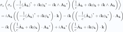 \begin{aligned}&\sigma_a \left\langle{{ \sigma_a\left( -\frac{1}{{c}} {{(\dot{\mathbf{A}}_{\mathbf{k}})}}^{*} + i \mathbf{k} {{\phi_{\mathbf{k}}}}^{*} - i \mathbf{k} \wedge {{\mathbf{A}_{\mathbf{k}}}}^{*} \right) \left( \frac{1}{{c}} \dot{\mathbf{A}}_\mathbf{k} + i \mathbf{k} \phi_\mathbf{k} + i \mathbf{k} \wedge \mathbf{A}_\mathbf{k} \right) }}\right\rangle \\ &=  i \mathbf{A}_\mathbf{k} \left( \left( -\frac{1}{{c}} {{(\dot{\mathbf{A}}_{\mathbf{k}})}}^{*} + i \mathbf{k} {{\phi_{\mathbf{k}}}}^{*} \right) \cdot \mathbf{k} \right)  - i \mathbf{k} \left( \left( -\frac{1}{{c}} {{(\dot{\mathbf{A}}_{\mathbf{k}})}}^{*} + i \mathbf{k} {{\phi_{\mathbf{k}}}}^{*} \right) \cdot \mathbf{A}_\mathbf{k} \right)  \\ &- i \mathbf{k} \left( \left( \frac{1}{{c}} \dot{\mathbf{A}}_\mathbf{k} + i \mathbf{k} \phi_\mathbf{k} \right) \cdot {{\mathbf{A}_\mathbf{k}}}^{*} \right)  + i {{\mathbf{A}_{\mathbf{k}}}}^{*} \left( \left( \frac{1}{{c}} \dot{\mathbf{A}}_\mathbf{k} + i \mathbf{k} \phi_\mathbf{k} \right) \cdot \mathbf{k} \right)\end{aligned}