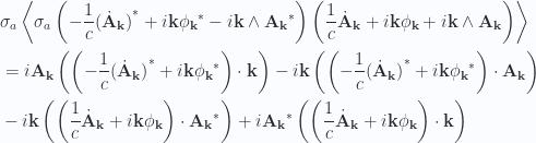 \begin{aligned}&\sigma_a \left\langle{{ \sigma_a\left( -\frac{1}{{c}} {{(\dot{\mathbf{A}}_{\mathbf{k}})}}^{*} + i \mathbf{k} {{\phi_{\mathbf{k}}}}^{*} - i \mathbf{k} \wedge {{\mathbf{A}_{\mathbf{k}}}}^{*} \right) \left( \frac{1}{{c}} \dot{\mathbf{A}}_\mathbf{k} + i \mathbf{k} \phi_\mathbf{k} + i \mathbf{k} \wedge \mathbf{A}_\mathbf{k} \right) }}\right\rangle \\ &=  i \mathbf{A}_\mathbf{k} \left( \left( -\frac{1}{{c}} {{(\dot{\mathbf{A}}_{\mathbf{k}})}}^{*} + i \mathbf{k} {{\phi_{\mathbf{k}}}}^{*} \right) \cdot \mathbf{k} \right)  - i \mathbf{k} \left( \left( -\frac{1}{{c}} {{(\dot{\mathbf{A}}_{\mathbf{k}})}}^{*} + i \mathbf{k} {{\phi_{\mathbf{k}}}}^{*} \right) \cdot \mathbf{A}_\mathbf{k} \right)  \\ &- i \mathbf{k} \left( \left( \frac{1}{{c}} \dot{\mathbf{A}}_\mathbf{k} + i \mathbf{k} \phi_\mathbf{k} \right) \cdot {{\mathbf{A}_\mathbf{k}}}^{*} \right)  + i {{\mathbf{A}_{\mathbf{k}}}}^{*} \left( \left( \frac{1}{{c}} \dot{\mathbf{A}}_\mathbf{k} + i \mathbf{k} \phi_\mathbf{k} \right) \cdot \mathbf{k} \right)\end{aligned}