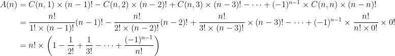 \begin{aligned}[t] A(n) &= \displaystyle C(n,1)\times(n-1)! - C(n,2)\times(n-2)! + C(n,3)\times(n-3)! - \dots + (-1)^{n-1} \times C(n,n) \times (n-n)! \\ &= \frac{n!}{1!\times(n-1)!}(n-1)! - \frac{n!}{2!\times(n-2)!}(n-2)! + \frac{n!}{3!\times(n-3)!}\times(n-3)! - \dots + (-1)^{n-1}\times\frac{n!}{n!\times 0!}\times 0! \\ &= n! \times \left(1 - \frac{1}{2!} + \frac{1}{3!} - \dots + \frac{(-1)^{n-1}}{n!} \right) \end{aligned}