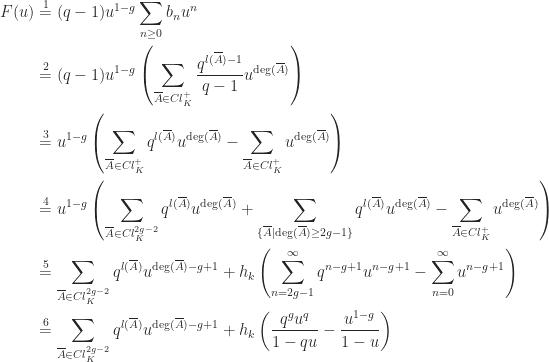 \begin{aligned}[t] F(u) &\overset{1}{=} (q-1)u^{1-g}\sum_{n \ge 0}b_{n}u^{n} \\ &\overset{2}{=} (q-1)u^{1-g}\left(\sum_{\overline{A} \in Cl_{K}^{+}}\frac{q^{l(\overline{A})-1}}{q-1}u^{\deg(\overline{A})}\right) \\ &\overset{3}{=} u^{1-g}\left(\sum_{\overline{A} \in Cl_{K}^{+}}q^{l(\overline{A})}u^{\deg(\overline{A})}-\sum_{\overline{A} \in Cl_{K}^{+}}u^{\deg(\overline{A})}\right) \\ &\overset{4}{=} u^{1-g}\left(\sum_{\overline{A} \in Cl_{K}^{2g-2}}q^{l(\overline{A})}u^{\deg(\overline{A})}+\sum_{\{\overline{A} \mid \deg(\overline{A}) \ge 2g-1\}}q^{l(\overline{A})}u^{\deg(\overline{A})}-\sum_{\overline{A} \in Cl_{K}^{+}}u^{\deg(\overline{A})}\right) \\ &\overset{5}{=} \sum_{\overline{A} \in Cl_{K}^{2g-2}}q^{l(\overline{A})}u^{\deg(\overline{A})-g+1}+h_{k}\left(\sum_{n = 2g-1}^{\infty}q^{n-g+1}u^{n-g+1}-\sum_{n = 0}^{\infty}u^{n-g+1}\right) \\ &\overset{6}{=} \sum_{\overline{A} \in Cl_{K}^{2g-2}}q^{l(\overline{A})}u^{\deg(\overline{A})-g+1}+h_{k}\left(\frac{q^{g}u^{q}}{1-qu}-\frac{u^{1-g}}{1-u}\right) \end{aligned}