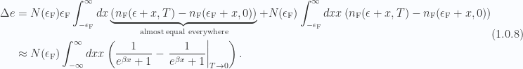 \begin{aligned}\Delta e &= N(\epsilon_{\mathrm{F}})\epsilon_{\mathrm{F}}\int_{-\epsilon_{\mathrm{F}}}^\infty d x \underbrace{\left( n_{\mathrm{F}}(\epsilon + x, T) - n_{\mathrm{F}}(\epsilon_{\mathrm{F}} + x, 0) \right)}_{\text{almost equal everywhere}}+N(\epsilon_{\mathrm{F}})\int_{-\epsilon_{\mathrm{F}}}^\infty d x x\left( n_{\mathrm{F}}(\epsilon + x, T) - n_{\mathrm{F}}(\epsilon_{\mathrm{F}} + x, 0) \right) \\ &\approx N(\epsilon_{\mathrm{F}})\int_{-\infty}^\infty d x x\left( \frac{1}{{ e^{\beta x} +1 }} - {\left.{{\frac{1}{{ e^{\beta x} +1 }}}}\right\vert}_{{T \rightarrow 0}} \right).\end{aligned} \hspace{\stretch{1}}(1.0.8)
