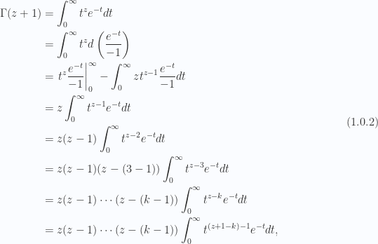 \begin{aligned}\Gamma(z + 1) &= \int_0^\infty t^{z} e^{-t} dt \\ &= \int_0^\infty t^{z} d \left( \frac{ e^{-t}}{-1} \right) \\ &= {\left.{{t^z \frac{e^{-t}}{-1}}}\right\vert}_{{0}}^{{\infty}}- \int_0^\infty z t^{z-1} \frac{e^{-t}}{-1} dt \\ &= z \int_0^\infty t^{z-1} e^{-t} dt \\ &= z (z - 1)\int_0^\infty t^{z-2} e^{-t} dt \\ &= z (z - 1)(z - (3-1))\int_0^\infty t^{z-3} e^{-t} dt \\ &= z (z - 1) \cdots (z - (k-1))\int_0^\infty t^{z-k} e^{-t} dt \\ &= z (z - 1) \cdots (z - (k-1))\int_0^\infty t^{(z + 1 - k) - 1} e^{-t} dt,\end{aligned} \hspace{\stretch{1}}(1.0.2)