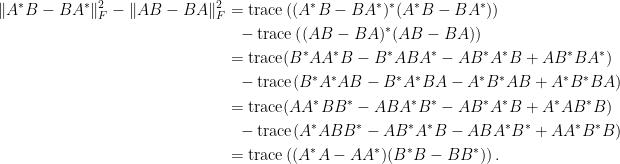 \begin{aligned}\Vert A^\ast B-BA^\ast\Vert^2_F-\Vert AB-BA\Vert^2_F&=\hbox{trace}\left((A^\ast B-BA^\ast)^\ast(A^\ast B-BA^\ast)\right)\\ &~~-\hbox{trace}\left((AB-BA)^\ast(AB-BA)\right)\\ &=\hbox{trace}(B^\ast AA^\ast B-B^\ast ABA^\ast-AB^\ast A^\ast B+AB^\ast BA^\ast)\\ &~~-\hbox{trace}(B^\ast A^\ast AB-B^\ast A^\ast BA-A^\ast B^\ast AB+A^\ast B^\ast BA)\\ &=\hbox{trace}(AA^\ast BB^\ast-ABA^\ast B^\ast-AB^\ast A^\ast B+A^\ast AB^\ast B)\\ &~~-\hbox{trace}(A^\ast ABB^\ast-AB^\ast A^\ast B-ABA^\ast B^\ast +AA^\ast B^\ast B)\\ &=\hbox{trace}\left((A^\ast A-AA^\ast)(B^\ast B-BB^\ast)\right).\end{aligned}