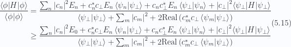 \begin{aligned}\begin{aligned}\frac{{\langle {\phi} \rvert} H {\lvert {\phi} \rangle}}{\left\langle{{\phi}} \vert {{\phi}}\right\rangle}&=\frac{\sum_n {\left\lvert{c_n}\right\rvert}^2 E_n+ c_n^{*} c_\perp E_n\left\langle{{\psi_n}} \vert {{\psi_\perp}}\right\rangle+ c_n c_\perp^{*} E_n \left\langle{{\psi_\perp}} \vert {{\psi_n}}\right\rangle+ {\left\lvert{c_\perp}\right\rvert}^2{\langle {\psi_\perp} \rvert} H {\lvert {\psi_\perp} \rangle} }{\left\langle{{\psi_\perp}} \vert {{\psi_\perp}}\right\rangle +\sum_m {\left\lvert{c_m}\right\rvert}^2 + 2 \text{Real} \left(c_m^{*} c_\perp \left\langle{{\psi_m}} \vert {{\psi_\perp}}\right\rangle \right)} \\ &\ge \frac{\sum_n {\left\lvert{c_n}\right\rvert}^2 E_0+ c_n^{*} c_\perp E_n\left\langle{{\psi_n}} \vert {{\psi_\perp}}\right\rangle+ c_n c_\perp^{*} E_n \left\langle{{\psi_\perp}} \vert {{\psi_n}}\right\rangle+ {\left\lvert{c_\perp}\right\rvert}^2{\langle {\psi_\perp} \rvert} H {\lvert {\psi_\perp} \rangle} }{\left\langle{{\psi_\perp}} \vert {{\psi_\perp}}\right\rangle +\sum_m {\left\lvert{c_m}\right\rvert}^2 + 2 \text{Real} \left(c_m^{*} c_\perp \left\langle{{\psi_m}} \vert {{\psi_\perp}}\right\rangle \right)}\end{aligned}\end{aligned} \hspace{\stretch{1}}(5.15)