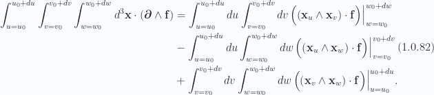 \begin{aligned}\begin{aligned}\int_{u = u_0}^{u_0 + du}\int_{v = v_0}^{v_0 + dv}\int_{w = w_0}^{w_0 + dw}d^3 \mathbf{x} \cdot \left( { \boldsymbol{\partial} \wedge \mathbf{f} } \right)&=\int_{u = u_0}^{u_0 + du}du\int_{v = v_0}^{v_0 + dv}dv{\left.{{ \Bigl( { \left( { \mathbf{x}_u \wedge \mathbf{x}_v } \right) \cdot \mathbf{f} } \Bigr) }}\right\vert}_{{w = w_0}}^{{w_0 + dw}} \\ &-\int_{u = u_0}^{u_0 + du}du\int_{w = w_0}^{w_0 + dw}dw{\left.{{\Bigl( { \left( { \mathbf{x}_u \wedge \mathbf{x}_w } \right) \cdot \mathbf{f} } \Bigr) }}\right\vert}_{{v = v_0}}^{{v_0 + dv}} \\ &+\int_{v = v_0}^{v_0 + dv}dv\int_{w = w_0}^{w_0 + dw}dw{\left.{{\Bigl( { \left( { \mathbf{x}_v \wedge \mathbf{x}_w } \right) \cdot \mathbf{f} } \Bigr) }}\right\vert}_{{u = u_0}}^{{u_0 + du}}.\end{aligned}\end{aligned} \hspace{\stretch{1}}(1.0.82)