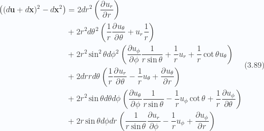 \begin{aligned}\begin{aligned}\left((d\mathbf{u} + d\mathbf{x})^2 - d\mathbf{x}^2\right)&=2 dr^2 \left(\frac{\partial {u_r}}{\partial {r}}\right) \\ &+2 r^2 d\theta^2 \left(\frac{1}{{r}} \frac{\partial {u_\theta}}{\partial {\theta}} + u_r \frac{1}{{r}}\right) \\ &+2 r^2 \sin^2\theta d\phi^2 \left(\frac{\partial {u_\phi}}{\partial {\phi}} \frac{1}{{r \sin\theta}} + \frac{1}{{r}} u_r + \frac{1}{{r}} \cot\theta u_\theta\right) \\ &+2 dr r d\theta \left(\frac{1}{{r}} \frac{\partial {u_r}}{\partial {\theta}} - \frac{1}{{r}} u_\theta +\frac{\partial {u_\theta}}{\partial {r}}\right) \\ &+2 r^2 \sin\theta d\theta d\phi \left(\frac{\partial {u_\theta}}{\partial {\phi}} \frac{1}{{r \sin\theta}} - \frac{1}{{r}} u_\phi \cot\theta +\frac{1}{{r}} \frac{\partial {u_\phi}}{\partial {\theta}}\right) \\ &+2 r \sin\theta d\phi dr \left(\frac{1}{{r \sin\theta}} \frac{\partial {u_r}}{\partial {\phi}} - \frac{1}{{r}} u_\phi + \frac{\partial {u_\phi}}{\partial {r}}\right)\end{aligned}\end{aligned} \hspace{\stretch{1}}(3.89)