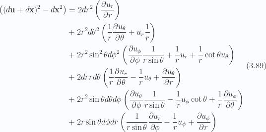 \begin{aligned}\begin{aligned}\left((d\mathbf{u} + d\mathbf{x})^2 - d\mathbf{x}^2\right)&=2 dr^2 \left(\frac{\partial {u_r}}{\partial {r}}\right) \\ &+2 r^2 d\theta^2 \left(\frac{1}{{r}} \frac{\partial {u_\theta}}{\partial {\theta}} + u_r \frac{1}{{r}}\right) \\ &+2 r^2 \sin^2\theta d\phi^2 \left(\frac{\partial {u_\phi}}{\partial {\phi}} \frac{1}{{r \sin\theta}} + \frac{1}{{r}} u_r + \frac{1}{{r}} \cot\theta u_\theta\right) \\ &+2 dr r d\theta \left(\frac{1}{{r}} \frac{\partial {u_r}}{\partial {\theta}} - \frac{1}{{r}} u_\theta +\frac{\partial {u_\theta}}{\partial {r}}\right) \\ &+2 r^2 \sin\theta d\theta d\phi \left(\frac{\partial {u_\theta}}{\partial {\phi}} \frac{1}{{r \sin\theta}} - \frac{1}{{r}} u_\phi \cot\theta +\frac{1}{{r}} \frac{\partial {u_\phi}}{\partial {\theta}}\right) \\ &+2 r \sin\theta d\phi dr \left(\frac{1}{{r \sin\theta}} \frac{\partial {u_r}}{\partial {\phi}} - \frac{1}{{r}} u_\phi + \frac{\partial {u_\phi}}{\partial {r}}\right)\end{aligned}\end{aligned} \hspace{\stretch{1}}(3.89)