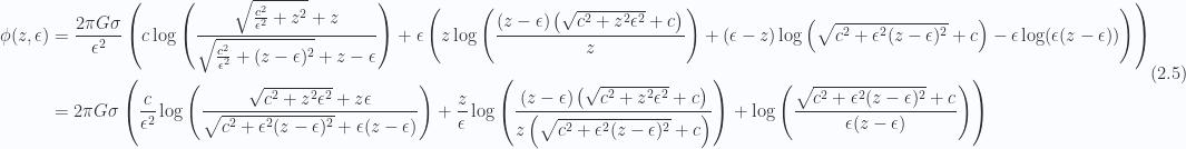 \begin{aligned}\begin{aligned}\phi (z, \epsilon )&= \frac{2 \pi  G \sigma }{\epsilon ^2} \left(c \log \left(\frac{\sqrt{\frac{c^2}{\epsilon ^2}+z^2}+z}{\sqrt{\frac{c^2}{\epsilon ^2}+(z-\epsilon )^2}+z-\epsilon }\right)+\epsilon  \left(z \log \left(\frac{(z-\epsilon ) \left(\sqrt{c^2+z^2 \epsilon ^2}+c\right)}{z}\right)+(\epsilon -z) \log \left(\sqrt{c^2+\epsilon ^2 (z-\epsilon )^2}+c\right)-\epsilon  \log (\epsilon  (z-\epsilon ))\right)\right) \\ &=2 \pi  G \sigma  \left(\frac{c}{\epsilon ^2}\log \left(\frac{\sqrt{c^2+z^2 \epsilon ^2}+z \epsilon }{\sqrt{c^2+\epsilon ^2(z-\epsilon )^2}+\epsilon (z-\epsilon )}\right)+\frac{z}{\epsilon } \log \left(\frac{(z-\epsilon ) \left(\sqrt{c^2+z^2 \epsilon ^2}+c\right)}{z\left(\sqrt{c^2+\epsilon ^2 (z-\epsilon )^2}+c\right)}\right)+ \log \left(\frac{\sqrt{c^2+\epsilon ^2 (z-\epsilon )^2}+c}{\epsilon  (z-\epsilon )}\right)\right)\end{aligned}\end{aligned} \hspace{\stretch{1}}(2.5)