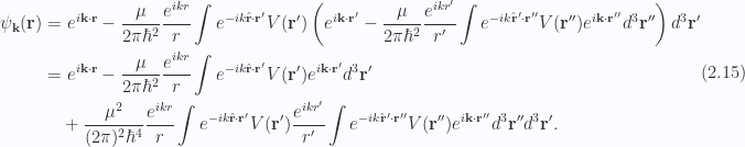 \begin{aligned}\begin{aligned}\psi_\mathbf{k}(\mathbf{r}) &=e^{i \mathbf{k} \cdot \mathbf{r}} - \frac{\mu}{2 \pi \hbar^2} \frac{ e^{i k r}}{r} \int e^{-i k \hat{\mathbf{r}} \cdot \mathbf{r}'} V(\mathbf{r}') \left( e^{i \mathbf{k} \cdot \mathbf{r}'} - \frac{\mu}{2 \pi \hbar^2} \frac{ e^{i k r'}}{r'} \int e^{-i k \hat{\mathbf{r}}' \cdot \mathbf{r}''} V(\mathbf{r}'') e^{i \mathbf{k} \cdot \mathbf{r}''} d^3 \mathbf{r}''\right) d^3 \mathbf{r}' \\ &=e^{i \mathbf{k} \cdot \mathbf{r}} - \frac{\mu}{2 \pi \hbar^2} \frac{ e^{i k r}}{r} \int e^{-i k \hat{\mathbf{r}} \cdot \mathbf{r}'} V(\mathbf{r}') e^{i \mathbf{k} \cdot \mathbf{r}'} d^3 \mathbf{r}' \\ &\quad +\frac{\mu^2}{(2 \pi)^2 \hbar^4}\frac{ e^{i k r}}{r} \int e^{-i k \hat{\mathbf{r}} \cdot \mathbf{r}'} V(\mathbf{r}') \frac{ e^{i k r'}}{r'} \int e^{-i k \hat{\mathbf{r}}' \cdot \mathbf{r}''} V(\mathbf{r}'') e^{i \mathbf{k} \cdot \mathbf{r}''} d^3 \mathbf{r}'' d^3 \mathbf{r}'.\end{aligned}\end{aligned} \hspace{\stretch{1}}(2.15)