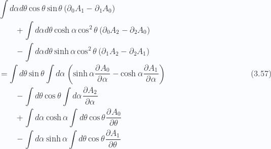 \begin{aligned}\begin{aligned} & \int d{\alpha} d{\theta}\cos\theta \sin\theta \left( \partial_0 A_{1} -\partial_1 A_{0} \right) \\ & \qquad+\int d{\alpha} d{\theta}\cosh\alpha \cos^2\theta \left( \partial_0 A_{2} -\partial_2 A_{0} \right) \\ & \qquad-\int d{\alpha} d{\theta}\sinh\alpha \cos^2\theta \left( \partial_1 A_{2} -\partial_2 A_{1} \right) \\ & =\int d\theta \sin\theta \int d\alpha \left( \sinh\alpha \frac{\partial {A_0}}{\partial {\alpha}} - \cosh\alpha \frac{\partial {A_1}}{\partial {\alpha}} \right) \\ & \qquad-\int d\theta \cos\theta \int d\alpha \frac{\partial {A_2}}{\partial {\alpha}} \\ & \qquad+\int d\alpha \cosh\alpha \int d\theta \cos\theta \frac{\partial {A_0}}{\partial {\theta}} \\ & \qquad-\int d\alpha \sinh\alpha \int d\theta \cos\theta \frac{\partial {A_1}}{\partial {\theta}}\end{aligned}\end{aligned} \hspace{\stretch{1}}(3.57)