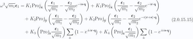\begin{aligned}\begin{aligned} \omega^2 \sqrt{m_1} \boldsymbol{\epsilon}_1&= K_1 \text{Proj}_{\hat{\mathbf{x}}} \left(  \frac{\boldsymbol{\epsilon}_1}{\sqrt{m_1}} - \frac{\boldsymbol{\epsilon}_2}{\sqrt{m_2}} e^{ - i \mathbf{s} \cdot \mathbf{q} }  \right)+ K_1 \text{Proj}_{\hat{\mathbf{x}}} \left(  \frac{\boldsymbol{\epsilon}_1}{\sqrt{m_1}} - \frac{\boldsymbol{\epsilon}_2}{\sqrt{m_2}} e^{ - i \mathbf{r} \cdot \mathbf{q} }  \right) \\  &\quad+ K_2 \text{Proj}_{\hat{\mathbf{y}}} \left(  \frac{\boldsymbol{\epsilon}_1}{\sqrt{m_1}} - \frac{\boldsymbol{\epsilon}_2}{\sqrt{m_2}}  \right)+ K_2 \text{Proj}_{\hat{\mathbf{y}}} \left(  \frac{\boldsymbol{\epsilon}_1}{\sqrt{m_1}} - \frac{\boldsymbol{\epsilon}_2}{\sqrt{m_2}} e^{ - i (\mathbf{r} + \mathbf{s}) \cdot \mathbf{q} }  \right) \\  &\quad+ K_3 \left(  \text{Proj}_{\hat{\mathbf{r}}} \frac{\boldsymbol{\epsilon}_1}{\sqrt{m_1}}  \right)\sum_\pm\left(  1 - e^{ \pm i \mathbf{r} \cdot \mathbf{q} }  \right)+ K_4 \left(  \text{Proj}_{\hat{\mathbf{s}}} \frac{\boldsymbol{\epsilon}_1}{\sqrt{m_1}}  \right)\sum_\pm\left(  1 - e^{ \pm i \mathbf{s} \cdot \mathbf{q} }  \right)\end{aligned}\end{aligned} \hspace{\stretch{1}}(2.0.15.15)