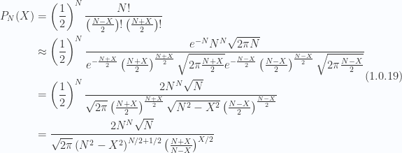 \begin{aligned}\begin{aligned}P_N(X) &= \left(\frac{1}{{2}}\right)^N \frac{N!}{\left(\frac{N-X}{2}\right)!\left(\frac{N+X}{2}\right)!} \\ &\approx\left( \frac{1}{{2}} \right)^N \frac{ e^{-N} N^N \sqrt{ 2 \pi N} }{ e^{-\frac{N+X}{2}} \left( \frac{N+X}{2}\right)^{\frac{N+X}{2}} \sqrt{ 2 \pi \frac{N+X}{2}} e^{-\frac{N-X}{2}} \left( \frac{N-X}{2}\right)^{\frac{N-X}{2}} \sqrt{ 2 \pi \frac{N-X}{2}} } \\ &=\left( \frac{1}{{2}} \right)^N \frac{ 2 N^N \sqrt{ N} }{ \sqrt{2 \pi}\left( \frac{N+X}{2}\right)^{\frac{N+X}{2}} \sqrt{ N^2 - X^2} \left( \frac{N-X}{2}\right)^{\frac{N-X}{2}} } \\ &=\frac{ 2 N^N \sqrt{ N} }{ \sqrt{2 \pi}\left( N^2 - X^2 \right)^{N/2 + 1/2}\left( \frac{N+X}{N-X}\right)^{X/2} }\end{aligned}\end{aligned} \hspace{\stretch{1}}(1.0.19)