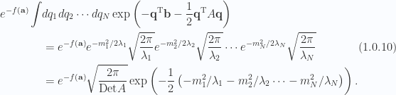 \begin{aligned}\begin{aligned}e^{-f(\mathbf{a})}\int &dq_1 dq_2 \cdots dq_N \exp\left(  -\mathbf{q}^\text{T} \mathbf{b} - \frac{1}{{2}} \mathbf{q}^\text{T} A \mathbf{q}  \right) \\ &=e^{-f(\mathbf{a})}e^{-m_1^2/2\lambda_1} \sqrt{ \frac{2 \pi}{\lambda_1}}e^{-m_2^2/2\lambda_2} \sqrt{ \frac{2 \pi}{\lambda_2}}\cdots e^{-m_N^2/2\lambda_N} \sqrt{ \frac{2 \pi}{\lambda_N}} \\ &=e^{-f(\mathbf{a})}\sqrt{\frac{2 \pi}{\text{Det} A}}\exp\left(-\frac{1}{{2}}\left(  -m_1^2/\lambda_1 -m_2^2/\lambda_2 \cdots -m_N^2/\lambda_N  \right) \right).\end{aligned}\end{aligned} \hspace{\stretch{1}}(1.0.10)
