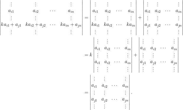 \begin{aligned}\begin{vmatrix}  \vdots&\vdots&&\vdots\\  a_{i1}&a_{i2}&\cdots&a_{in}\\  \vdots&\vdots&&\vdots\\  ka_{i1}+a_{j1}&ka_{i2}+a_{j2}&\cdots&ka_{in}+a_{jn}\\  \vdots&\vdots&&\vdots  \end{vmatrix}&=\begin{vmatrix}  \vdots&\vdots&&\vdots\\  a_{i1}&a_{i2}&\cdots&a_{in}\\  \vdots&\vdots&&\vdots\\  ka_{i1}&ka_{i2}&\cdots&ka_{in}\\  \vdots&\vdots&&\vdots  \end{vmatrix}+\begin{vmatrix}  \vdots&\vdots&&\vdots\\  a_{i1}&a_{i2}&\cdots&a_{in}\\  \vdots&\vdots&&\vdots\\  a_{j1}&a_{j2}&\cdots&a_{jn}\\  \vdots&\vdots&&\vdots  \end{vmatrix}\\  &=k\begin{vmatrix}  \vdots&\vdots&&\vdots\\  a_{i1}&a_{i2}&\cdots&a_{in}\\  \vdots&\vdots&&\vdots\\  a_{i1}&a_{i2}&\cdots&a_{in}\\  \vdots&\vdots&&\vdots  \end{vmatrix}+\begin{vmatrix}  \vdots&\vdots&&\vdots\\  a_{i1}&a_{i2}&\cdots&a_{in}\\  \vdots&\vdots&&\vdots\\  a_{j1}&a_{j2}&\cdots&a_{jn}\\  \vdots&\vdots&&\vdots  \end{vmatrix}\\  &=\begin{vmatrix}  \vdots&\vdots&&\vdots\\  a_{i1}&a_{i2}&\cdots&a_{in}\\  \vdots&\vdots&&\vdots\\  a_{j1}&a_{j2}&\cdots&a_{jn}\\  \vdots&\vdots&&\vdots  \end{vmatrix}.  \end{aligned}