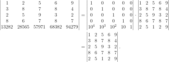 \begin{aligned}\begin{vmatrix}  1&2&5&6&9\\  3&8&7&8&4\\  2&5&9&3&2\\  8&6&7&8&7\\  13282&28565&57971&68382&94279  \end{vmatrix}&=\begin{vmatrix}  1&0&0&0&0\\  0&1&0&0&0\\  0&0&1&0&0\\  0&0&0&1&0\\  10^4&10^3&10^2&10&1  \end{vmatrix}\cdot\begin{vmatrix}  1&2&5&6&9\\  3&8&7&8&4\\  2&5&9&3&2\\  8&6&7&8&7\\  2&5&1&2&9  \end{vmatrix}\\  &=\begin{vmatrix}  1&2&5&6&9\\  3&8&7&8&4\\  2&5&9&3&2\\  8&6&7&8&7\\  2&5&1&2&9  \end{vmatrix}.\end{aligned}