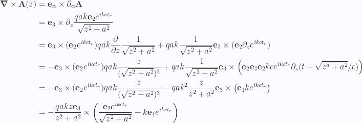 \begin{aligned}\boldsymbol{\nabla} \times \mathbf{A}(z)&=\mathbf{e}_\alpha \times \partial_\alpha \mathbf{A} \\ &=\mathbf{e}_3 \times \partial_z \frac{q a k \mathbf{e}_2 e^{i k c t_r} }{\sqrt{z^2 + a^2}}  \\ &=\mathbf{e}_3 \times (\mathbf{e}_2 e^{i  k c t_r} ) q a  k \frac{\partial {}}{\partial {z}} \frac{1}{{\sqrt{z^2 + a^2}}} +q a  k \frac{1}{{\sqrt{z^2 + a^2}}} \mathbf{e}_3 \times (\mathbf{e}_2 \partial_z e^{i  k c t_r} ) \\ &=-\mathbf{e}_3 \times (\mathbf{e}_2 e^{i  k c t_r} ) q a  k \frac{z}{(\sqrt{z^2 + a^2})^3} +q a  k \frac{1}{{\sqrt{z^2 + a^2}}} \mathbf{e}_3 \times \left( \mathbf{e}_2 \mathbf{e}_1 \mathbf{e}_2 k c e^{i  k c t_r} \partial_z ( t - \sqrt{z^a + a^2}/c ) \right) \\ &=-\mathbf{e}_3 \times (\mathbf{e}_2 e^{i  k c t_r} ) q a  k \frac{z}{(\sqrt{z^2 + a^2})^3} -q a  k^2 \frac{z}{z^2 + a^2} \mathbf{e}_3 \times \left( \mathbf{e}_1 k e^{i  k c t_r} \right) \\ &=-\frac{q a k z \mathbf{e}_3}{z^2 + a^2} \times \left( \frac{ \mathbf{e}_2 e^{i k c t_r} }{\sqrt{z^2 + a^2}} + k \mathbf{e}_1 e^{i k c t_r} \right)\end{aligned}