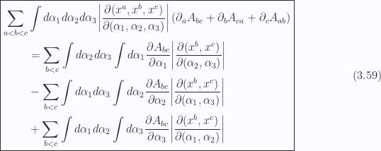 \begin{aligned}\boxed{\begin{aligned}\sum_{a < b < c} & \int d\alpha_1 d\alpha_2 d\alpha_3 {\left\lvert{ \frac{\partial(x^a, x^b, x^c)}{\partial(\alpha_1, \alpha_2, \alpha_3)} }\right\rvert}\left( \partial_a A_{bc} + \partial_b A_{c a} + \partial_c A_{a b} \right) \\ & =\sum_{b < c}\int d\alpha_2 d\alpha_3 \int d\alpha_1\frac{\partial {A_{bc}}}{\partial {\alpha_1}} {\left\lvert{ \frac{\partial(x^b, x^c)}{\partial(\alpha_2, \alpha_3)} }\right\rvert} \\ & -\sum_{b < c}\int d\alpha_1 d\alpha_3 \int d\alpha_2\frac{\partial {A_{bc}}}{\partial {\alpha_2}} {\left\lvert{ \frac{\partial(x^b, x^c)}{\partial(\alpha_1, \alpha_3)} }\right\rvert} \\ & +\sum_{b < c}\int d\alpha_1 d\alpha_2 \int d\alpha_3\frac{\partial {A_{bc}}}{\partial {\alpha_3}} {\left\lvert{ \frac{\partial(x^b, x^c)}{\partial(\alpha_1, \alpha_2)} }\right\rvert}\end{aligned}}\end{aligned} \hspace{\stretch{1}}(3.59)