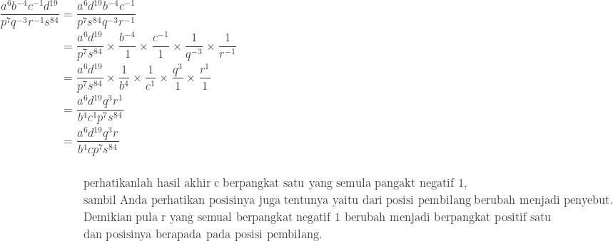 \begin{aligned}\displaystyle \frac{a^{6}b^{-4}c^{-1}d^{19}}{p^{7}q^{-3}r^{-1}s^{84}}&=\displaystyle \frac{a^{6}d^{19}b^{-4}c^{-1}}{p^{7}s^{84}q^{-3}r^{-1}}\\ &=\displaystyle \frac{a^{6}d^{19}}{p^{7}s^{84}}\times \displaystyle \frac{b^{-4}}{1}\times \displaystyle \frac{c^{-1}}{1}\times \displaystyle \frac{1}{q^{-3}}\times \frac{1}{r^{-1}}\\ &=\displaystyle \frac{a^{6}d^{19}}{p^{7}s^{84}}\times \frac{1}{b^{4}}\times \frac{1}{c^{1}}\times \frac{q^{3}}{1}\times \frac{r^{1}}{1}\\ &=\displaystyle \frac{a^{6}d^{19}q^{3}r^{1}}{b^{4}c^{1}p^{7}s^{84}} \\ &=\displaystyle \frac{a^{6}d^{19}q^{3}r}{b^{4}cp^{7}s^{84}}\\\\ &\qquad \textrm{perhatikanlah hasil akhir c berpangkat satu yang semula pangakt negatif 1},\\ &\qquad \textrm{sambil Anda perhatikan posisinya juga tentunya yaitu dari posisi pembilang berubah menjadi penyebut}.\\ &\qquad \textrm{Demikian pula r yang semual berpangkat negatif 1 berubah menjadi berpangkat positif satu}\\ &\qquad \textrm{dan posisinya berapada pada posisi pembilang}. \end{aligned}