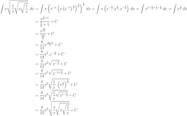 \begin{aligned}\displaystyle \int x\sqrt{\frac{1}{x}\sqrt{x\sqrt{\frac{1}{x}}}}\: \: dx&=\int x\left ( x^{-1}\left ( x\left ( x^{-1} \right )^{\frac{1}{2}} \right )^{\frac{1}{2}} \right )^{\frac{1}{2}} \: dx=\int x\left ( x^{-\frac{1}{2}}.x^{\frac{1}{4}}.x^{-\frac{1}{8}} \right )\: dx=\int x^{1-\frac{1}{2}+\frac{1}{4}-\frac{1}{8}}\: dx=\int x^{\frac{5}{8}}\: dx\\ &=\displaystyle \frac{x^{\frac{5}{8}+1}}{\frac{5}{8}+1}+C\\ &=\displaystyle \frac{x^{\frac{13}{8}}}{\frac{13}{8}}+C\\ &=\displaystyle \frac{8}{13}x^{\frac{16-3}{8}}+C\\ &=\displaystyle \frac{8}{13}x^{2}.x^{-\frac{3}{8}}+C\\ &=\displaystyle \frac{8}{13}x^{2}\sqrt{x^{-\frac{3}{4}}}+C\\ &=\displaystyle \frac{8}{13}x^{2}\sqrt{x^{-1+\frac{1}{4}}}+C\\ &=\displaystyle \frac{8}{13}x^{2}\sqrt{\frac{1}{x}.\left ( x^{\frac{1}{2}} \right )^{\frac{1}{2}}}+C\\ &=\displaystyle \frac{8}{13}x^{2}\sqrt{\frac{1}{x}\sqrt{x^{1-\frac{1}{2}}}}+C\\ &=\displaystyle \frac{8}{13}x^{2}\sqrt{\frac{1}{x}\sqrt{x\sqrt{\frac{1}{x}}}}+C\end{aligned}