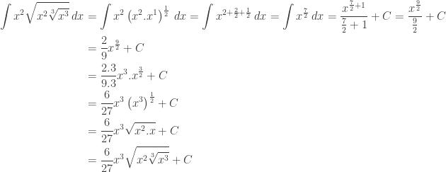 \begin{aligned}\displaystyle \int x^{2}\sqrt{x^{2}\sqrt[3]{x^{3}}}\: dx&=\int x^{2}\left ( x^{2}.x^{1} \right )^{\frac{1}{2}}\: dx=\int x^{2+\frac{2}{2}+\frac{1}{2}}\: dx=\int x^{\frac{7}{2}}\: dx=\displaystyle \frac{x^{\frac{7}{2}+1}}{\frac{7}{2}+1}+C=\displaystyle \frac{x^{\frac{9}{2}}}{\frac{9}{2}}+C\\ &=\displaystyle \frac{2}{9}x^{\frac{9}{2}}+C\\ &=\displaystyle \frac{2.3}{9.3}x^{3}.x^{\frac{3}{2}}+C\\ &=\displaystyle \frac{6}{27}x^{3}\left ( x^{3} \right )^{\frac{1}{2}}+C\\ &=\displaystyle \frac{6}{27}x^{3}\sqrt{x^{2}.x}+C\\ &=\displaystyle \frac{6}{27}x^{3}\sqrt{x^{2}\sqrt[3]{x^{3}}}+C\end{aligned}
