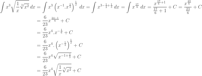 \begin{aligned}\displaystyle \int x^{3}\sqrt{\frac{1}{x}\sqrt[3]{x^{2}}}\: dx&=\int x^{3}\left ( x^{-1}.x^{\frac{2}{3}} \right )^{\frac{1}{2}}\: dx=\int x^{3-\frac{1}{2}+\frac{1}{3}}\: dx=\int x^{\frac{17}{6}}\: dx=\displaystyle \frac{x^{\frac{17}{6}+1}}{\frac{17}{6}+1}+C=\displaystyle \frac{x^{\frac{23}{6}}}{\frac{23}{6}}+C\\ &=\displaystyle \frac{6}{23}x^{\frac{24-1}{6}}+C\\ &=\displaystyle \frac{6}{23}x^{4}.x^{-\frac{1}{6}}+C\\ &=\displaystyle \frac{6}{23}x^{4}.\left ( x^{-\frac{1}{3}} \right )^{\frac{1}{2}}+C\\ &=\displaystyle \frac{6}{23}x^{4}\sqrt{x^{-1+\frac{2}{3}}}+C\\ &=\displaystyle \frac{6}{23}x^{4}\sqrt{\frac{1}{x}\sqrt[3]{x^{2}}}+C\end{aligned}