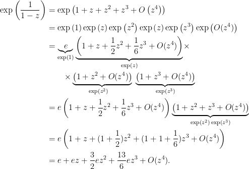 \begin{aligned}\exp\left(\dfrac{1}{1-z}\right)&=\exp\left(1+z+z^{2}+z^{3}+O\left(  z^{4}\right)\right)\\&= \exp\left(1\right)\exp\left(z\right)\exp\left(z^2 \right)\exp\left( z \right)\exp\left( z^3 \right)\exp\left( O(z^4) \right)\\&=\underset{\exp\left(1\right)}{\underbrace{e}}\,\underset{\exp\left(z\right) }{\underbrace{\left(1+z+\dfrac{1}{2}z^{2}+\dfrac{1}{6}z^{3}+O(z^{4})\right)}}\times\\&\qquad\underset{\exp\left(z^{2}\right) }{\times \underbrace{\left(1+z^{2}+O( z^{4})\right) }}\, \underset{\exp\left( z^{3}\right)}{  \underbrace{\left( 1+z^{3}+O(z^{4})\right ) }}\\  &=e\left(1+z+\dfrac{1}{2}z^{2}+\dfrac{1}{6}z^{3}+O(z^{4})\right)\underset{\exp\left(z^{2}\right)\exp\left( z^{3}\right)}{\underbrace{\left(1+z^{2}+z^{3}+O( z^{4})\right ) }}\\  &=e\left( 1+z+( 1+\dfrac{1}{2}) z^{2}+( 1+1+\dfrac{1}{6})  z^{3}+O( z^{4})\right)\\&=e+ez+\dfrac{3}{2}ez^{2}+\dfrac{13}{6}ez^{3}+O(z^{4}).  \end{aligned}