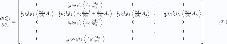 \begin{aligned}\frac{\partial {\left\langle{{Q}}\right\rangle}}{\partial {\theta_2}}=\begin{bmatrix}0 & \frac{1}{{2}} \mu_2 l_1 l_2 \left\langle{{A_1 \frac{\partial {A_2}}{\partial {\theta_2}}^\dagger}}\right\rangle & 0 & \hdots & 0 \\ \frac{1}{{2}} \mu_2 l_2 l_1 \left\langle{{\frac{\partial {A_2}}{\partial {\theta_2}} A_1^\dagger}}\right\rangle &\frac{1}{{2}} \mu_2 l_2 l_2 \left\langle{{A_2 \frac{\partial {A_2}}{\partial {\theta_2}}^\dagger + \frac{\partial {A_2}}{\partial {\theta_2}} A_2^\dagger}}\right\rangle &\frac{1}{{2}} \mu_3 l_2 l_3 \left\langle{{\frac{\partial {A_2}}{\partial {\theta_2}} A_3^\dagger}}\right\rangle & \hdots &\frac{1}{{2}} \mu_N l_2 l_N \left\langle{{\frac{\partial {A_2}}{\partial {\theta_2}} A_N^\dagger}}\right\rangle \\ 0 & \frac{1}{{2}} \mu_3 l_3 l_2 \left\langle{{A_3 \frac{\partial {A_2}}{\partial {\theta_2}}^\dagger}}\right\rangle & 0 & \hdots & 0 \\ 0 & \vdots & 0 & \hdots & 0 \\ 0 & \frac{1}{{2}} \mu_N l_N l_2 \left\langle{{A_N \frac{\partial {A_2}}{\partial {\theta_2}}^\dagger}}\right\rangle & 0 & \hdots & 0 \\ \end{bmatrix}\end{aligned} \quad\quad\quad(32)
