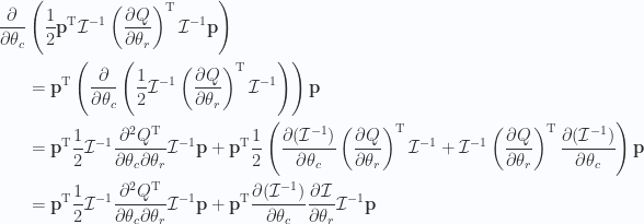 \begin{aligned}\frac{\partial {}}{\partial {\theta_c}} & \left( \frac{1}{{2}} \mathbf{p}^\text{T} \mathcal{I}^{-1} \left(\frac{\partial {Q}}{\partial {\theta_r}}\right)^\text{T} \mathcal{I}^{-1} \mathbf{p}  \right) \\ & =\mathbf{p}^\text{T} \left( \frac{\partial {}}{\partial {\theta_c}}\left( \frac{1}{{2}} \mathcal{I}^{-1} \left(\frac{\partial {Q}}{\partial {\theta_r}}\right)^\text{T} \mathcal{I}^{-1} \right)\right)\mathbf{p}  \\ & =\mathbf{p}^\text{T} \frac{1}{{2}} \mathcal{I}^{-1} \frac{\partial^2 Q^\text{T}}{\partial \theta_c \partial \theta_r} \mathcal{I}^{-1} \mathbf{p} +\mathbf{p}^\text{T} \frac{1}{{2}} \left( \frac{\partial {(\mathcal{I}^{-1})}}{\partial {\theta_c}} \left(\frac{\partial {Q}}{\partial {\theta_r}}\right)^\text{T} \mathcal{I}^{-1} +\mathcal{I}^{-1} \left(\frac{\partial {Q}}{\partial {\theta_r}}\right)^\text{T} \frac{\partial {(\mathcal{I}^{-1} )}}{\partial {\theta_c}}\right)\mathbf{p} \\ & =\mathbf{p}^\text{T} \frac{1}{{2}} \mathcal{I}^{-1} \frac{\partial^2 Q^\text{T}}{\partial \theta_c \partial \theta_r} \mathcal{I}^{-1} \mathbf{p} +\mathbf{p}^\text{T} \frac{\partial {(\mathcal{I}^{-1})}}{\partial {\theta_c}} \frac{\partial {\mathcal{I}}}{\partial {\theta_r}} \mathcal{I}^{-1} \mathbf{p} \\ \end{aligned}