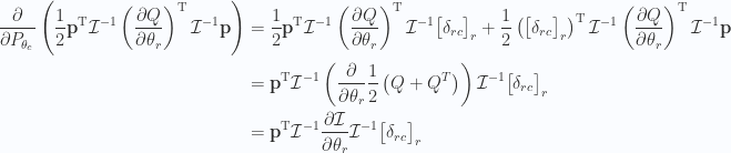 \begin{aligned}\frac{\partial {}}{\partial {P_{\theta_c}}}\left( \frac{1}{{2}} \mathbf{p}^\text{T} \mathcal{I}^{-1} \left(\frac{\partial {Q}}{\partial {\theta_r}}\right)^\text{T} \mathcal{I}^{-1} \mathbf{p}  \right) & =\frac{1}{{2}} \mathbf{p}^\text{T} \mathcal{I}^{-1} \left(\frac{\partial {Q}}{\partial {\theta_r}}\right)^\text{T} \mathcal{I}^{-1} {\begin{bmatrix}\delta_{rc}\end{bmatrix}}_r+\frac{1}{{2}} \left({\begin{bmatrix}\delta_{rc}\end{bmatrix}}_r \right)^\text{T}\mathcal{I}^{-1} \left(\frac{\partial {Q}}{\partial {\theta_r}}\right)^\text{T} \mathcal{I}^{-1} \mathbf{p} \\ & =\mathbf{p}^\text{T} \mathcal{I}^{-1} \left( \frac{\partial {}}{\partial {\theta_r}}\frac{1}{{2}} \left( Q + Q^T \right) \right)\mathcal{I}^{-1} {\begin{bmatrix}\delta_{rc}\end{bmatrix}}_r \\ & =\mathbf{p}^\text{T} \mathcal{I}^{-1} \frac{\partial {\mathcal{I}}}{\partial {\theta_r}}\mathcal{I}^{-1} {\begin{bmatrix}\delta_{rc}\end{bmatrix}}_r \\ \end{aligned}