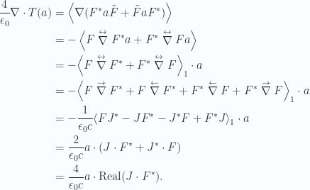 \begin{aligned}\frac{4}{\epsilon_0} \nabla \cdot T(a) &=\left\langle{{ \nabla ( {{F}}^{*} a \tilde{F} + \tilde{F} a {{F}}^{*} )}}\right\rangle \\ &=-\left\langle{{ F \stackrel{ \leftrightarrow }\nabla {{F}}^{*} a + {{F}}^{*} \stackrel{ \leftrightarrow }\nabla F a }}\right\rangle \\ &=-{\left\langle{{ F \stackrel{ \leftrightarrow }\nabla {{F}}^{*} + {{F}}^{*} \stackrel{ \leftrightarrow }\nabla F }}\right\rangle}_{1} \cdot a \\ &=-{\left\langle{{ F \stackrel{ \rightarrow }\nabla {{F}}^{*} +F \stackrel{ \leftarrow }\nabla {{F}}^{*} + {{F}}^{*} \stackrel{ \leftarrow }\nabla F+ {{F}}^{*} \stackrel{ \rightarrow }\nabla F}}\right\rangle}_{1} \cdot a \\ &=-\frac{1}{{\epsilon_0 c}} {\left\langle{{ F {{J}}^{*} - J {{F}}^{*} - {{J}}^{*} F+ {{F}}^{*} J}}\right\rangle}_{1} \cdot a \\ &= \frac{2}{\epsilon_0 c} a \cdot ( J \cdot {{F}}^{*} + {{J}}^{*} \cdot F) \\ &= \frac{4}{\epsilon_0 c} a \cdot \text{Real} ( J \cdot {{F}}^{*} ).\end{aligned}