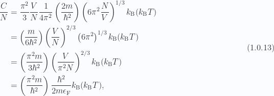 \begin{aligned}\frac{C}{N} &= \frac{\pi^2}{3} \frac{V}{N}\frac{1}{{4 \pi^2}}\left( \frac{2m}{\hbar^2} \right)\left( 6 \pi^2 \frac{N}{V} \right)^{1/3}k_{\mathrm{B}} (k_{\mathrm{B}} T) \\ &= \left( \frac{m}{6 \hbar^2} \right)\left( \frac{V}{N} \right)^{2/3}\left( 6 \pi^2 \right)^{1/3}k_{\mathrm{B}} (k_{\mathrm{B}} T) \\ &= \left( \frac{ \pi^2 m}{3 \hbar^2} \right)\left( \frac{V}{\pi^2 N} \right)^{2/3}k_{\mathrm{B}} (k_{\mathrm{B}} T) \\ &= \left( \frac{ \pi^2 m}{\hbar^2} \right)\frac{\hbar^2}{2 m \epsilon_{\mathrm{F}}}k_{\mathrm{B}} (k_{\mathrm{B}} T),\end{aligned} \hspace{\stretch{1}}(1.0.13)