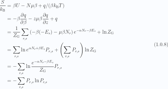 \begin{aligned}\frac{S}{k_{\mathrm{B}}} &= \beta U - N \mu \beta + q/(\beta k_{\mathrm{B}} T) \\ &= -\beta \frac{\partial {q}}{\partial {\beta}} - z \mu \beta \frac{\partial {q}}{\partial {z}} + q \\ &= \frac{1}{{Z_{\mathrm{G}}}}\sum_{r, s}\left( -\beta (-E_s) - \mu \beta N_r  \right) e^{-\alpha N_r - \beta E_s}+ \ln Z_{\mathrm{G}} \\ &= \sum_{r, s} \ln e^{ \alpha N_r + \beta E_s } P_{r,s} + \left( \sum_{r, s} P_{r, s}  \right)\ln Z_{\mathrm{G}} \\ &= -\sum_{r, s} \ln \frac{e^{ -\alpha N_r - \beta E_s }}{Z_{\mathrm{G}}} P_{r,s} \\ &= -\sum_{r, s} P_{r, s} \ln P_{r, s}\end{aligned} \hspace{\stretch{1}}(1.0.8)