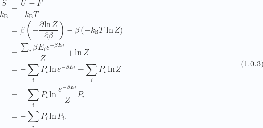 \begin{aligned}\frac{S}{k_{\mathrm{B}}} &= \frac{U - F}{k_{\mathrm{B}} T} \\ &=   \beta \left( -\frac{\partial {\ln Z}}{\partial {\beta}} \right)   - \beta \left( -k_{\mathrm{B}} T \ln Z \right) \\ &= \frac{\sum_i \beta E_i e^{-\beta E_i}}{Z}  +\ln Z \\ &= -\sum_i P_i \ln e^{-\beta E_i} + \sum_i P_i \ln Z \\ &= -\sum_i P_i \ln \frac{e^{-\beta E_i}}{Z} P_i \\ &= -\sum_i P_i \ln P_i.\end{aligned} \hspace{\stretch{1}}(1.0.3)