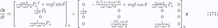 \begin{aligned}\frac{d\mathbf{z}}{dt} &\approx{\begin{bmatrix}\frac{\cos\theta}{ m l^2 \sin^3 \theta} {P_\phi}^2 + m g l \sin\theta \\ \frac{1}{{ m l^2 }} P_\theta \\ 0 \\ \frac{1}{{ m l^2 \sin^2 \theta}} P_\phi \\ \end{bmatrix}}_0+{\begin{bmatrix}0 & -\frac{{P_\phi}^2 (1 + 2 \cos^2 \theta)}{m l^2 \sin^4 \theta} +m g l \cos\theta & \frac{2 \cos\theta}{ m l^2 \sin^3 \theta} P_\phi & 0 \\ \frac{1}{{m l^2}} & 0 & 0 & 0 \\ 0 & 0 & 0 & 0 \\ 0 & \frac{-2 P_\phi \cos\theta}{m l^2 \sin^3\theta} & \frac{1}{{ m l^2 \sin^2 \theta}} & 0 \\ \end{bmatrix}}_0\mathbf{z}\end{aligned} \quad\quad\quad(171)