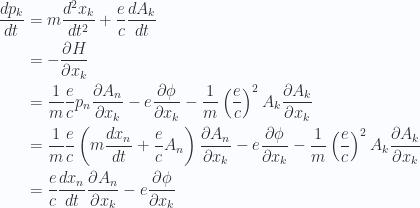 \begin{aligned}\frac{d p_k}{dt} &= m \frac{d^2 x_k}{dt^2} + \frac{e}{c} \frac{d A_k}{dt}  \\ &= -\frac{\partial {H}}{\partial {x_k}} \\ &=\frac{1}{{m}} \frac{e}{c} p_n \frac{\partial {A_n}}{\partial {x_k}} - e \frac{\partial {\phi}}{\partial {x_k}}- \frac{1}{{m}} \left(\frac{e}{c}\right)^2 A_k \frac{\partial {A_k}}{\partial {x_k}} \\ &=\frac{1}{{m}} \frac{e}{c} \left(m \frac{d x_n}{dt} + \frac{e}{c} A_n\right)\frac{\partial {A_n}}{\partial {x_k}} - e \frac{\partial {\phi}}{\partial {x_k}}- \frac{1}{{m}} \left(\frac{e}{c}\right)^2 A_k \frac{\partial {A_k}}{\partial {x_k}} \\ &=\frac{e}{c} \frac{d x_n}{dt}\frac{\partial {A_n}}{\partial {x_k}} - e \frac{\partial {\phi}}{\partial {x_k}}\end{aligned}
