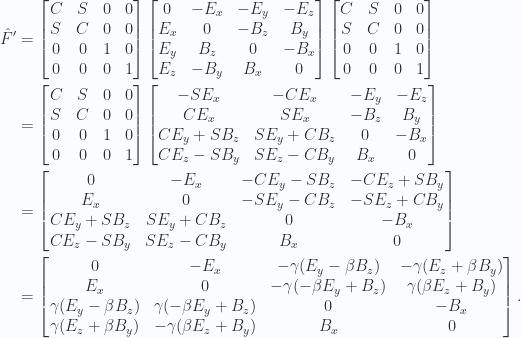 \begin{aligned}\hat{F}' &=\begin{bmatrix}C & S & 0 & 0 \\ S & C & 0 & 0 \\ 0 & 0 & 1 & 0 \\ 0 & 0 & 0 & 1\end{bmatrix}\begin{bmatrix}0 & -E_x & -E_y & -E_z \\ E_x & 0 & -B_z & B_y \\ E_y & B_z & 0 & -B_x \\ E_z & -B_y & B_x & 0\end{bmatrix} \begin{bmatrix}C & S & 0 & 0 \\ S & C & 0 & 0 \\ 0 & 0 & 1 & 0 \\ 0 & 0 & 0 & 1\end{bmatrix} \\ &=\begin{bmatrix}C & S & 0 & 0 \\ S & C & 0 & 0 \\ 0 & 0 & 1 & 0 \\ 0 & 0 & 0 & 1\end{bmatrix}\begin{bmatrix}- S E_x        & -C E_x        & -E_y  & -E_z \\ C E_x          & S E_x         & -B_z  & B_y \\ C E_y + S B_z  & S E_y + C B_z & 0     & -B_x \\ C E_z - S B_y  & S E_z - C B_y & B_x   & 0 \end{bmatrix} \\ &=\begin{bmatrix}0 & -E_x & -C E_y - S B_z & - C E_z + S B_y \\ E_x & 0 & -S E_y - C B_z & - S E_z + C B_y \\ C E_y + S B_z & S E_y + C B_z & 0 & -B_x \\ C E_z - S B_y & S E_z - C B_y & B_x & 0\end{bmatrix} \\ &=\begin{bmatrix}0 & -E_x & -\gamma(E_y - \beta B_z) & - \gamma(E_z + \beta B_y) \\ E_x & 0 & - \gamma (-\beta E_y + B_z) & \gamma( \beta E_z + B_y) \\ \gamma (E_y - \beta B_z) & \gamma(-\beta E_y + B_z) & 0 & -B_x \\ \gamma (E_z + \beta B_y) & -\gamma(\beta E_z + B_y) & B_x & 0\end{bmatrix}.\end{aligned}