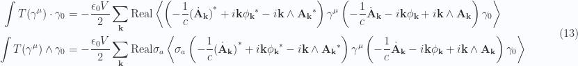 \begin{aligned}\int T(\gamma^\mu) \cdot \gamma_0&= -\frac{\epsilon_0 V}{2} \sum_{\mathbf{k}}\text{Real} \left\langle{{\left( -\frac{1}{{c}} {{(\dot{\mathbf{A}}_{\mathbf{k}})}}^{*} + i \mathbf{k} {{\phi_{\mathbf{k}}}}^{*} - i \mathbf{k} \wedge {{\mathbf{A}_{\mathbf{k}}}}^{*} \right) \gamma^\mu \left( -\frac{1}{{c}} \dot{\mathbf{A}}_\mathbf{k} - i \mathbf{k} \phi_\mathbf{k} + i \mathbf{k} \wedge \mathbf{A}_\mathbf{k} \right) \gamma_0 }}\right\rangle \\ \int T(\gamma^\mu) \wedge \gamma_0&= -\frac{\epsilon_0 V}{2} \sum_{\mathbf{k}}\text{Real} \sigma_a \left\langle{{ \sigma_a\left( -\frac{1}{{c}} {{(\dot{\mathbf{A}}_{\mathbf{k}})}}^{*} + i \mathbf{k} {{\phi_{\mathbf{k}}}}^{*} - i \mathbf{k} \wedge {{\mathbf{A}_{\mathbf{k}}}}^{*} \right) \gamma^\mu \left( -\frac{1}{{c}} \dot{\mathbf{A}}_\mathbf{k} - i \mathbf{k} \phi_\mathbf{k} + i \mathbf{k} \wedge \mathbf{A}_\mathbf{k} \right) \gamma_0}}\right\rangle \end{aligned} \quad\quad\quad(13)