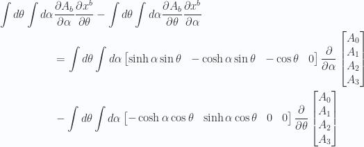 \begin{aligned}\int d\theta\int d\alpha & \frac{\partial {A_b}}{\partial {\alpha}}\frac{\partial {x^{b}}}{\partial {\theta}}-\int d\theta\int d\alpha\frac{\partial {A_b}}{\partial {\theta}}\frac{\partial {x^{b}}}{\partial {\alpha}} \\ & =\int d\theta\int d\alpha\begin{bmatrix}\sinh\alpha \sin\theta & -\cosh\alpha \sin\theta & -\cos\theta & 0\end{bmatrix}\frac{\partial}{\partial {\alpha}}\begin{bmatrix}A_0 \\ A_1 \\ A_2 \\ A_3 \\ \end{bmatrix} \\ & -\int d\theta\int d\alpha\begin{bmatrix}-\cosh\alpha \cos\theta & \sinh\alpha \cos\theta & 0 & 0\end{bmatrix}\frac{\partial}{\partial {\theta}}\begin{bmatrix}A_0 \\ A_1 \\ A_2 \\ A_3 \\ \end{bmatrix} \\ \end{aligned}