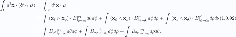 \begin{aligned}\int_V d^3 \mathbf{x} \cdot \left( { \boldsymbol{\partial} \wedge B } \right) &= \int_{\partial V} d^2 \mathbf{x} \cdot B \\ &= \int {\left.{{ \left( { \mathbf{x}_\theta \wedge \mathbf{x}_\phi } \right) \cdot B }}\right\vert}_{{\rho = \rho_0}}^{{\rho_1}} d\theta d\phi+\int{\left.{{ \left( { \mathbf{x}_\phi \wedge \mathbf{x}_\rho } \right) \cdot B }}\right\vert}_{{\theta = \theta_0}}^{{\theta_1}} d\phi d\rho+\int{\left.{{ \left( { \mathbf{x}_\rho \wedge \mathbf{x}_\theta } \right) \cdot B }}\right\vert}_{{\phi = \phi_0}}^{{\phi_1}} d\rho d\theta \\ &= \int {\left.{{ B_{\phi \theta} }}\right\vert}_{{\rho = \rho_0}}^{{\rho_1}} d\theta d\phi+\int{\left.{{ B_{\rho \phi} }}\right\vert}_{{\theta = \theta_0}}^{{\theta_1}} d\phi d\rho+\int{\left.{{ B_{\theta \rho} }}\right\vert}_{{\phi = \phi_0}}^{{\phi_1}} d\rho d\theta.\end{aligned} \hspace{\stretch{1}}(1.0.92)