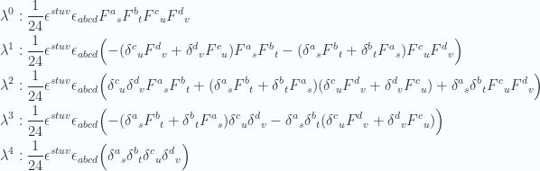 \begin{aligned}\lambda^0 &:\frac{1}{{24}} \epsilon^{s t u v} \epsilon_{a b c d} {F^a}_s {F^b}_t {F^c}_u {F^d}_v \\ \lambda^1 &:\frac{1}{{24}} \epsilon^{s t u v} \epsilon_{a b c d} \Bigl(- ({\delta^c}_u {F^d}_v + {\delta^d}_v {F^c}_u ) {F^a}_s {F^b}_t - ({\delta^a}_s {F^b}_t + {\delta^b}_t {F^a}_s ) {F^c}_u {F^d}_v \Bigr) \\ \lambda^2 &:\frac{1}{{24}} \epsilon^{s t u v} \epsilon_{a b c d} \Bigl({\delta^c}_u {\delta^d}_v {F^a}_s {F^b}_t +( {\delta^a}_s {F^b}_t + {\delta^b}_t {F^a}_s ) ( {\delta^c}_u {F^d}_v + {\delta^d}_v {F^c}_u ) + {\delta^a}_s {\delta^b}_t  {F^c}_u {F^d}_v \Bigr) \\ \lambda^3 &:\frac{1}{{24}} \epsilon^{s t u v} \epsilon_{a b c d} \Bigl(- ( {\delta^a}_s {F^b}_t + {\delta^b}_t {F^a}_s ) {\delta^c}_u {\delta^d}_v - {\delta^a}_s {\delta^b}_t  ( {\delta^c}_u {F^d}_v + {\delta^d}_v {F^c}_u ) \Bigr) \\ \lambda^4 &:\frac{1}{{24}} \epsilon^{s t u v} \epsilon_{a b c d} \Bigl({\delta^a}_s {\delta^b}_t {\delta^c}_u {\delta^d}_v \Bigr) \\ \end{aligned}