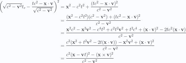 \begin{aligned}\left( \sqrt{c^2 - \mathbf{v}^2} t_r - \frac{ t c^2 - \mathbf{x} \cdot \mathbf{v} }{\sqrt{c^2 - \mathbf{v}^2}} \right)^2 &= \mathbf{x}^2 - c^2 t^2 +\frac{ (t c^2 - \mathbf{x} \cdot \mathbf{v})^2 }{c^2 - \mathbf{v}^2} \\ &= \frac{ (\mathbf{x}^2 - c^2 t^2)( c^2 - \mathbf{v}^2) + (t c^2 - \mathbf{x} \cdot \mathbf{v})^2}{ c^2 - \mathbf{v}^2} \\ &= \frac{ \mathbf{x}^2 c^2 - \mathbf{x}^2 \mathbf{v}^2 - {c^4 t^2} + c^2 t^2 \mathbf{v}^2 + {t^2 c^4} + (\mathbf{x} \cdot \mathbf{v})^2 - 2 t c^2 (\mathbf{x} \cdot \mathbf{v}) }{ c^2 - \mathbf{v}^2 } \\ &= \frac{ c^2 ( \mathbf{x}^2 + t^2 \mathbf{v}^2 -2 t (\mathbf{x} \cdot \mathbf{v})) - \mathbf{x}^2 \mathbf{v}^2 + (\mathbf{x} \cdot \mathbf{v})^2 }{ c^2 - \mathbf{v}^2 } \\ &= \frac{ c^2 ( \mathbf{x} - \mathbf{v} t)^2 - (\mathbf{x} \times \mathbf{v})^2 }{ c^2 - \mathbf{v}^2 } \\ \end{aligned}
