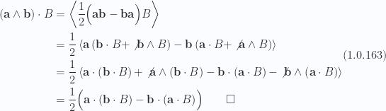 \begin{aligned}\left( { \mathbf{a} \wedge \mathbf{b} } \right) \cdot B &= \left\langle{{\frac{1}{2} \Bigl( { \mathbf{a} \mathbf{b} - \mathbf{b} \mathbf{a} } \Bigr) B}}\right\rangle \\ &= \frac{1}{2}\left\langle{{\mathbf{a} \left( { \mathbf{b} \cdot B + \not{{ \mathbf{b} \wedge B }} } \right)-\mathbf{b} \left( { \mathbf{a} \cdot B + \not{{ \mathbf{a} \wedge B }} } \right)}}\right\rangle \\ &= \frac{1}{2}\left\langle{{\mathbf{a} \cdot \left( { \mathbf{b} \cdot B } \right)+\not{{\mathbf{a} \wedge \left( { \mathbf{b} \cdot B } \right)}}-\mathbf{b} \cdot \left( { \mathbf{a} \cdot B } \right)-\not{{\mathbf{b} \wedge \left( { \mathbf{a} \cdot B } \right)}}}}\right\rangle \\ &= \frac{1}{2}\Bigl( {\mathbf{a} \cdot \left( { \mathbf{b} \cdot B } \right)-\mathbf{b} \cdot \left( { \mathbf{a} \cdot B } \right)} \Bigr)\qquad\square\end{aligned} \hspace{\stretch{1}}(1.0.163)