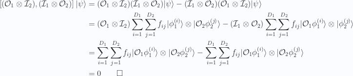 \begin{aligned}\left[{(\mathcal{O}_1 \otimes \mathcal{I}_2)},{(\mathcal{I}_1 \otimes \mathcal{O}_2)}\right]{\lvert {\psi} \rangle} &=(\mathcal{O}_1 \otimes \mathcal{I}_2)(\mathcal{I}_1 \otimes \mathcal{O}_2) {\lvert {\psi} \rangle} -(\mathcal{I}_1 \otimes \mathcal{O}_2)(\mathcal{O}_1 \otimes \mathcal{I}_2){\lvert {\psi} \rangle}  \\ &=(\mathcal{O}_1 \otimes \mathcal{I}_2)\sum_{i = 1}^{D_1}\sum_{j = 1}^{D_2}f_{ij}{\lvert { \phi_1^{(i)}} \rangle} \otimes {\lvert { \mathcal{O}_2 \phi_2^{(j)}} \rangle}-(\mathcal{I}_1 \otimes \mathcal{O}_2)\sum_{i = 1}^{D_1}\sum_{j = 1}^{D_2}f_{ij}{\lvert { \mathcal{O}_1 \phi_1^{(i)}} \rangle} \otimes {\lvert { \phi_2^{(j)}} \rangle} \\ &=\sum_{i = 1}^{D_1}\sum_{j = 1}^{D_2}f_{ij}{\lvert { \mathcal{O}_1 \phi_1^{(i)}} \rangle} \otimes {\lvert { \mathcal{O}_2 \phi_2^{(j)}} \rangle}-\sum_{i = 1}^{D_1}\sum_{j = 1}^{D_2}f_{ij}{\lvert { \mathcal{O}_1 \phi_1^{(i)}} \rangle} \otimes {\lvert { \mathcal{O}_2 \phi_2^{(j)}} \rangle} \\ &=0 \qquad \square\end{aligned}