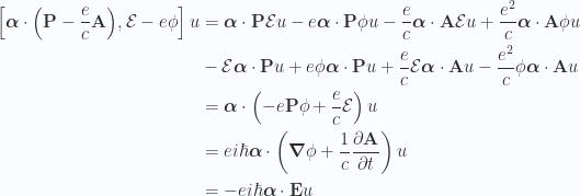 \begin{aligned}\left[{\boldsymbol{\alpha} \cdot \left(\mathbf{P} - \frac{e}{c} \mathbf{A} \right)},{\mathcal{E} - e \phi}\right] u&={\boldsymbol{\alpha} \cdot \mathbf{P} \mathcal{E} u}- e \boldsymbol{\alpha} \cdot \mathbf{P} \phi u- \frac{e}{c} \boldsymbol{\alpha} \cdot \mathbf{A} \mathcal{E} u+ {\frac{e^2}{c} \boldsymbol{\alpha} \cdot \mathbf{A} \phi u} \\ &- {\mathcal{E} \boldsymbol{\alpha} \cdot \mathbf{P} u}+ e \phi \boldsymbol{\alpha} \cdot \mathbf{P} u+ \frac{e}{c} \mathcal{E} \boldsymbol{\alpha} \cdot \mathbf{A} u- {\frac{e^2}{c} \phi \boldsymbol{\alpha} \cdot \mathbf{A} u} \\ &=\boldsymbol{\alpha} \cdot \left( - e \mathbf{P} \phi+ \frac{e}{c} \mathcal{E} \right) u \\ &=e i \hbar \boldsymbol{\alpha} \cdot \left( \boldsymbol{\nabla} \phi+ \frac{1}{c} \frac{\partial {\mathbf{A}}}{\partial {t}} \right) u \\ &=- e i \hbar \boldsymbol{\alpha} \cdot \mathbf{E} u\end{aligned}