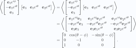 \begin{aligned}\left\langle{{\begin{bmatrix}\mathbf{e}_1 e^{i\phi} \\ - \mathbf{e}_1 e^{i\theta} \\  \mathbf{e}_3\end{bmatrix}\begin{bmatrix}\mathbf{e}_3 & \mathbf{e}_1 e^{i \theta} & \mathbf{e}_2 e^{i\theta}\end{bmatrix}}}\right\rangle&=\left\langle{{\begin{bmatrix}\mathbf{e}_1 e^{i\phi} \\ - \mathbf{e}_1 e^{i\theta} \\  \mathbf{e}_3\end{bmatrix}\begin{bmatrix}\mathbf{e}_3 & \mathbf{e}_1 e^{i \theta} & \mathbf{e}_2 e^{i\theta}\end{bmatrix}}}\right\rangle \\ &=\left\langle{{\begin{bmatrix}\mathbf{e}_1 e^{i\phi} \mathbf{e}_3 & \mathbf{e}_1 e^{i\phi} \mathbf{e}_1 e^{i \theta}  & \mathbf{e}_1 e^{i\phi} \mathbf{e}_2 e^{i\theta} \\ - \mathbf{e}_1 e^{i\theta} \mathbf{e}_3 & - \mathbf{e}_1 e^{i\theta} \mathbf{e}_1 e^{i \theta}  & - \mathbf{e}_1 e^{i\theta} \mathbf{e}_2 e^{i\theta} \\  \mathbf{e}_3 \mathbf{e}_3 & \mathbf{e}_3 \mathbf{e}_1 e^{i \theta}  & \mathbf{e}_3 \mathbf{e}_2 e^{i\theta} \\ \end{bmatrix}}}\right\rangle \\ &= \begin{bmatrix}0 & \cos(\theta-\phi)  & - \sin(\theta - \phi) \\ 0 & - 1  & 0 \\ 1 & 0 & 0 \\ \end{bmatrix}.\end{aligned}